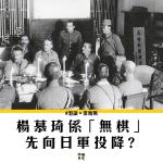 【香港保衛戰】向日軍投降 真係全因楊慕琦?