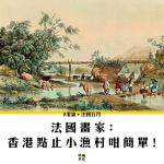 【法國五月】法國畫家﹕香港點止小漁村咁簡單
